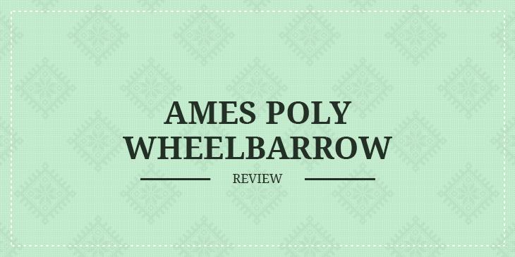 Ames Poly Wheelbarrow Review