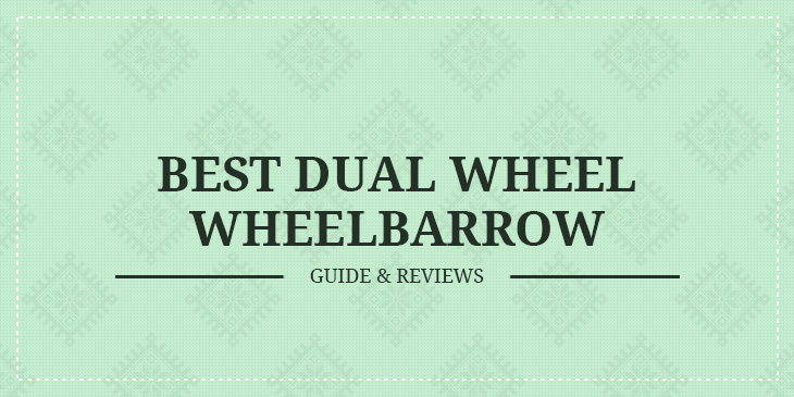 Best Dual Wheel Wheelbarrow – Guide & Reviews
