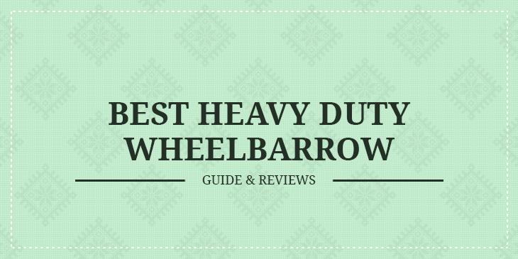 Best Heavy Duty Wheelbarrows – Guide & Reviews