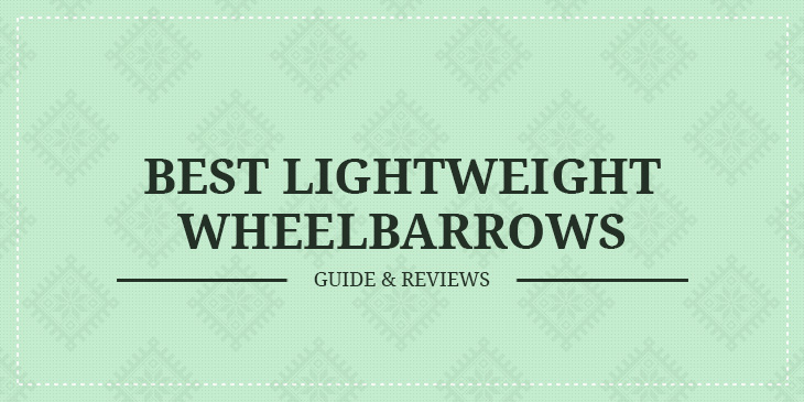 Best Lightweight Wheelbarrows – Guide & Reviews