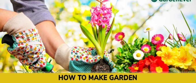 How to make a Garden - Gardening Guide